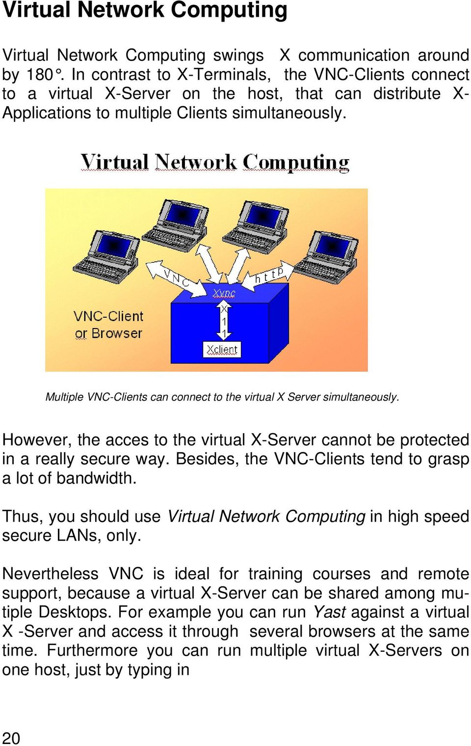 Multiple VNC-Clients can connect to the virtual X Server simultaneously. However, the acces to the virtual X-Server cannot be protected in a really secure way.