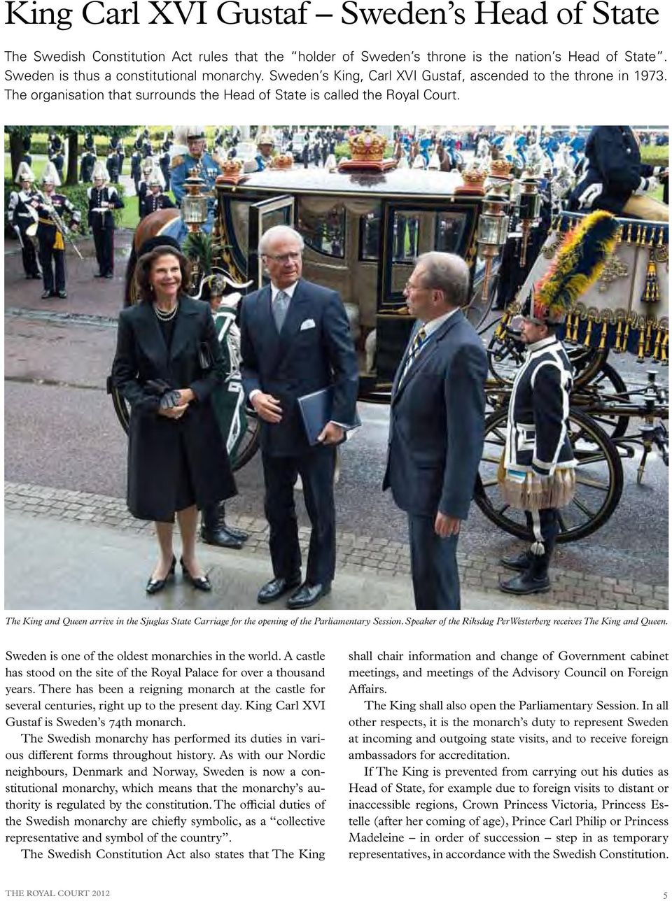 The King and Queen arrive in the Sjuglas State Carriage for the opening of the Parliamentary Session. Speaker of the Riksdag Per Westerberg receives The King and Queen.