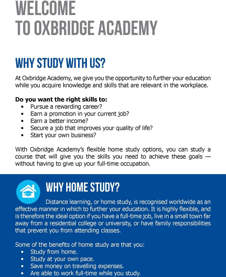 With Oxbridge Academy s flexible home study options, you can study a course that will give you the skills you need to achieve these goals without having to give up your full-time occupation.