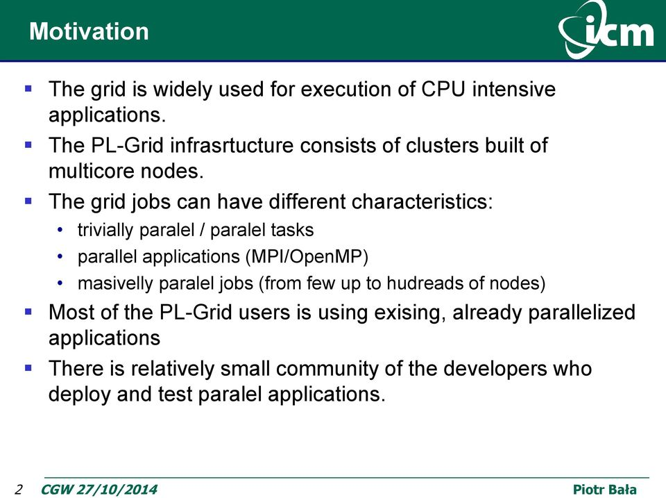 The grid jobs can have different characteristics: trivially paralel / paralel tasks parallel applications (MPI/OpenMP)