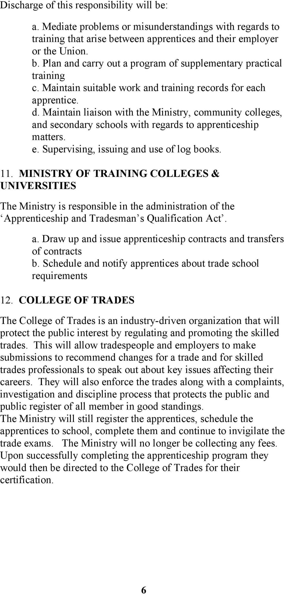 11. MINISTRY OF TRAINING COLLEGES & UNIVERSITIES The Ministry is responsible in the administration of the Apprenticeship and Tradesman s Qualification Act. a. Draw up and issue apprenticeship contracts and transfers of contracts b.