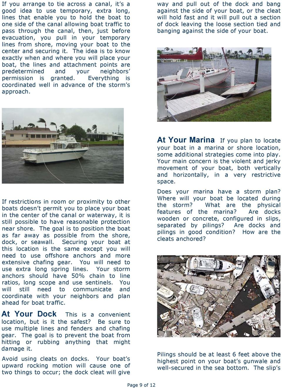 The idea is to know exactly when and where you will place your boat, the lines and attachment points are predetermined and your neighbors permission is granted.