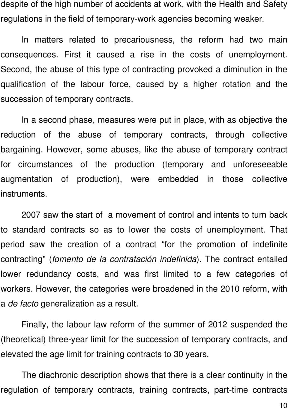 Second, the abuse of this type of contracting provoked a diminution in the qualification of the labour force, caused by a higher rotation and the succession of temporary contracts.
