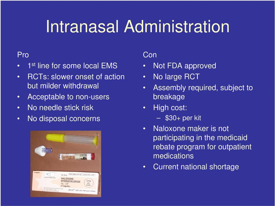 approved No large RCT Assembly required, subject to breakage High cost: $30+ per kit Naloxone