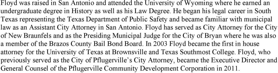 Floyd has served as City Attorney for the City of New Braunfels and as the Presiding Municipal Judge for the City of Bryan where he was also a member of the Brazos County Bail Bond Board.