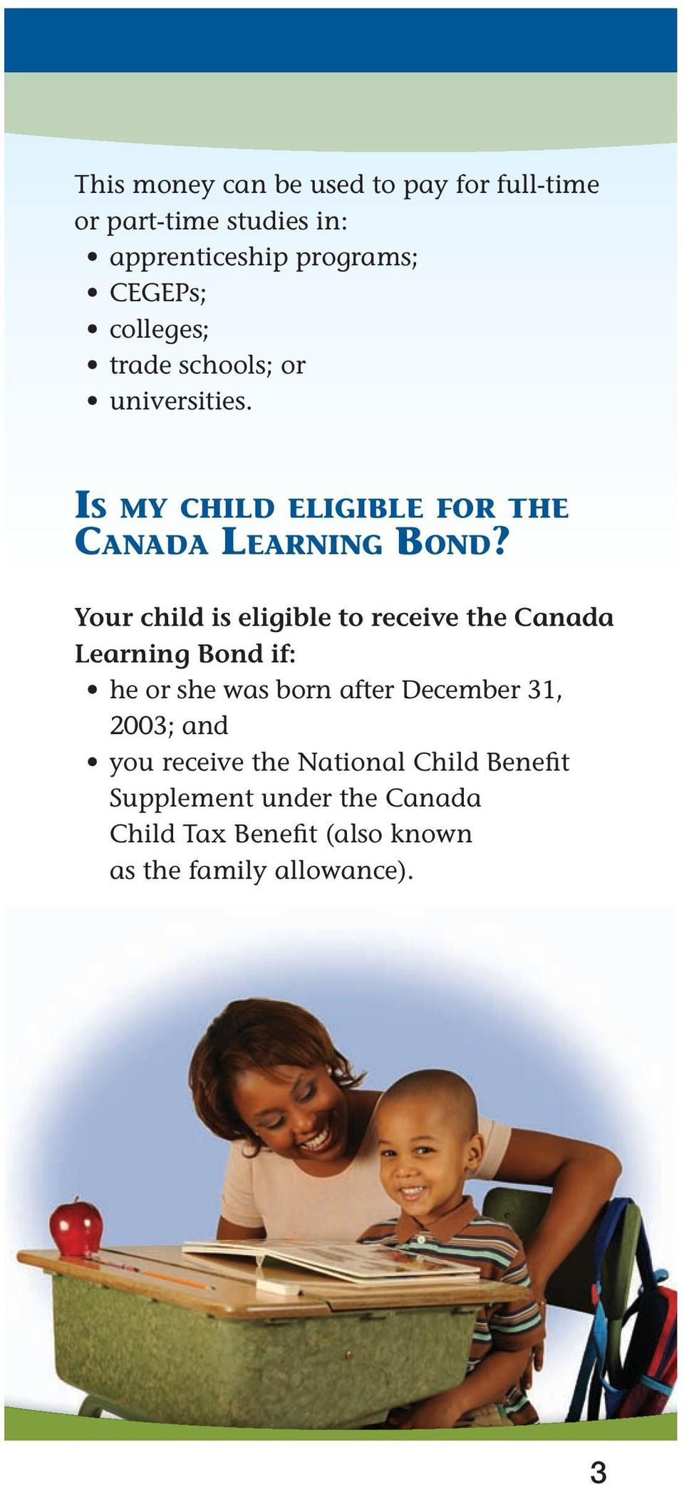 Your child is eligible to receive the Canada Learning Bond if: he or she was born after December 31, 2003;