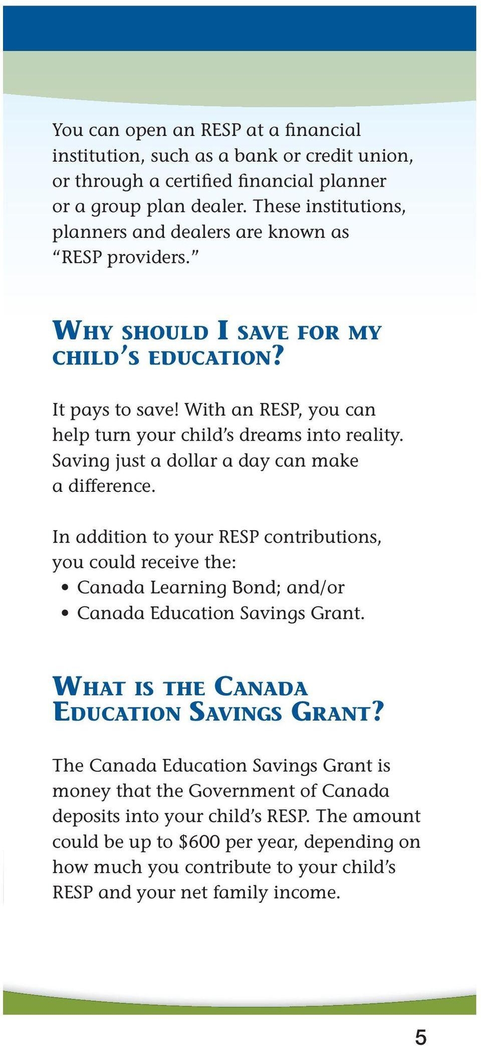 Saving just a dollar a day can make a difference. In addition to your RESP contributions, you could receive the: Canada Learning Bond; and/or Canada Education Savings Grant.