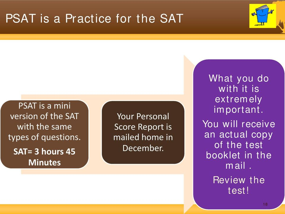 SAT= 3 hours 45 Minutes Your Personal Score Report is mailed home in