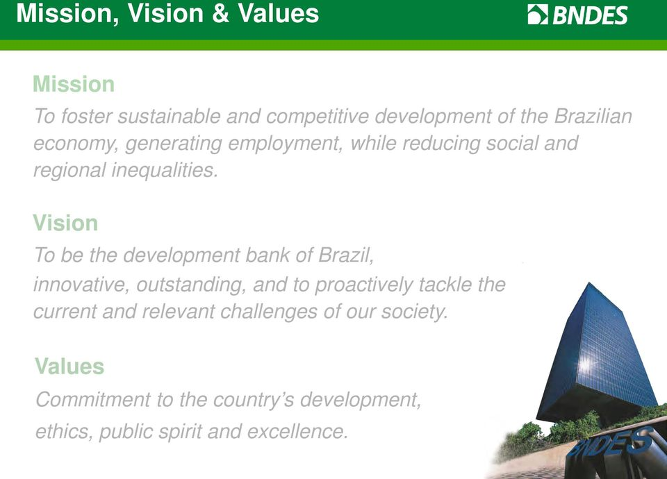 Vision To be the development bank of Brazil, innovative, outstanding, and to proactively tackle the