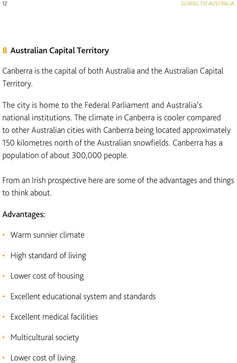 The climate in Canberra is cooler compared to other Australian cities with Canberra being located approximately 150 kilometres north of the Australian snowfields.