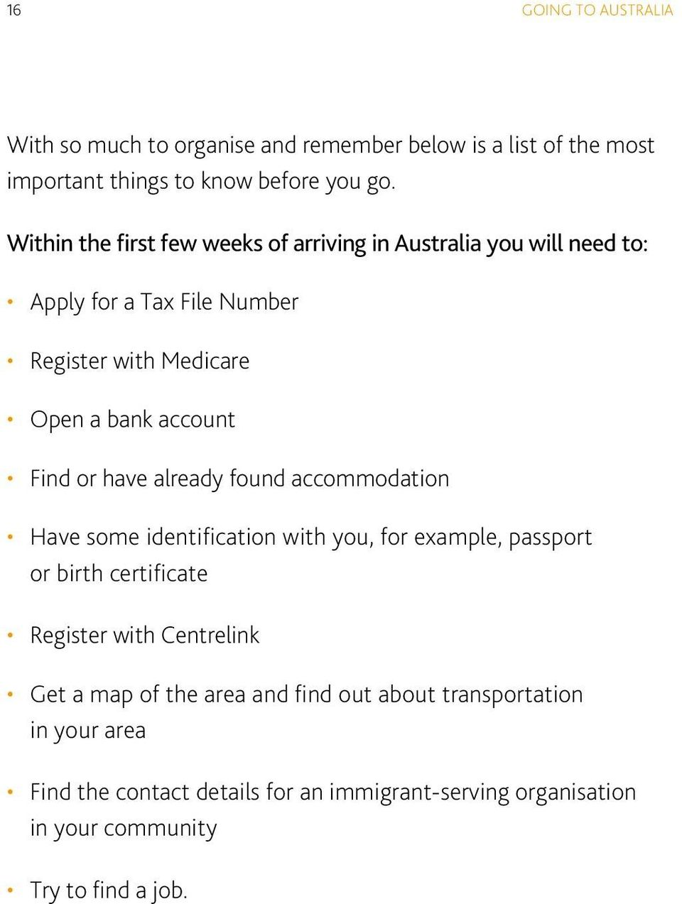 or have already found accommodation Have some identification with you, for example, passport or birth certificate Register with Centrelink Get a