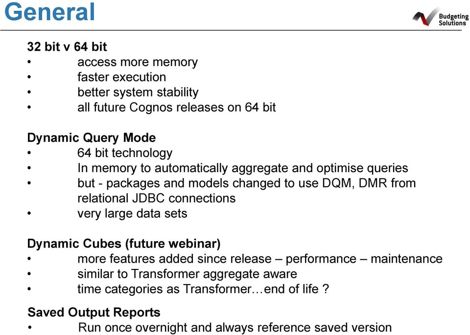 JDBC connections very large data sets Dynamic Cubes (future webinar) more features added since release performance maintenance similar to