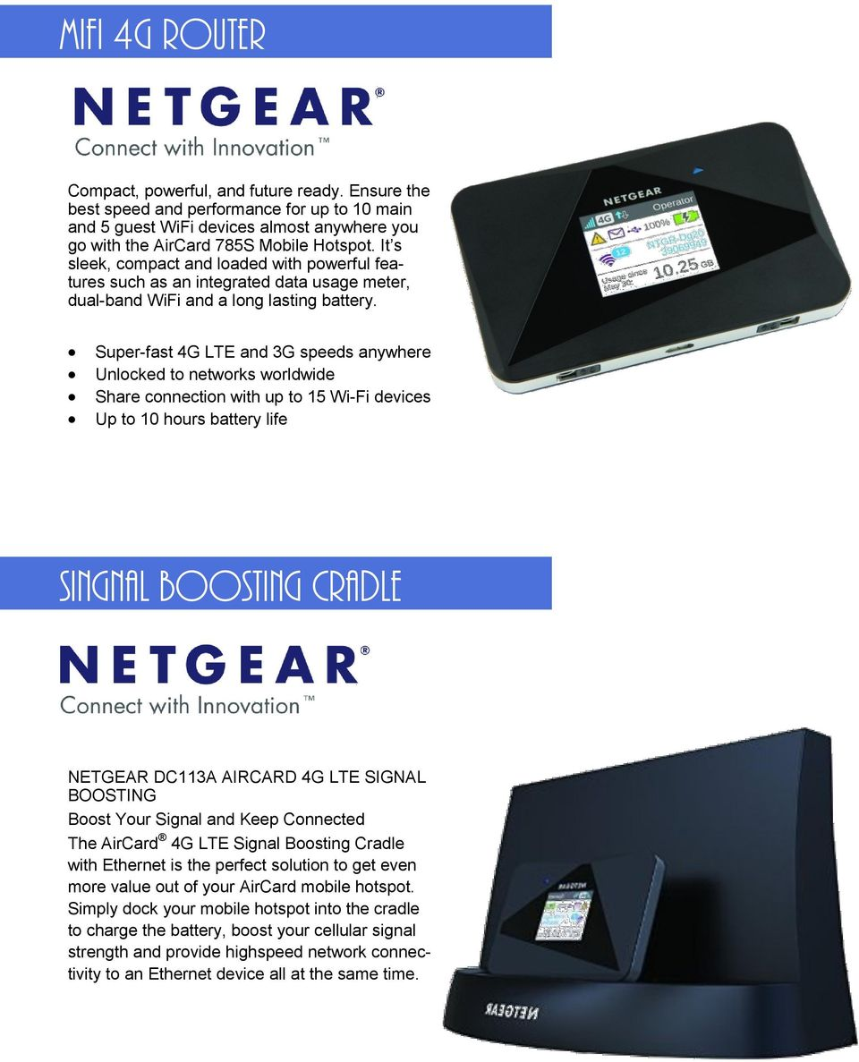 Super-fast 4G LTE and 3G speeds anywhere Unlocked to networks worldwide Share connection with up to 15 Wi-Fi devices Up to 10 hours battery life SINGNAL BOOSTING CRADLE NETGEAR DC113A AIRCARD 4G LTE