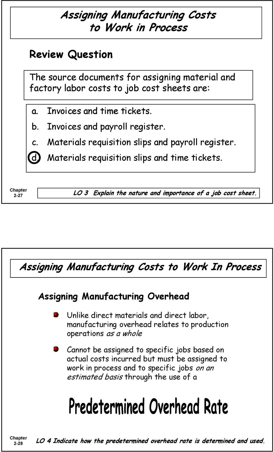 2-27 Assigning Manufacturing Costs to Work In Process Assigning Manufacturing Overhead Unlike direct materials and direct labor, manufacturing overhead relates to production operations as a