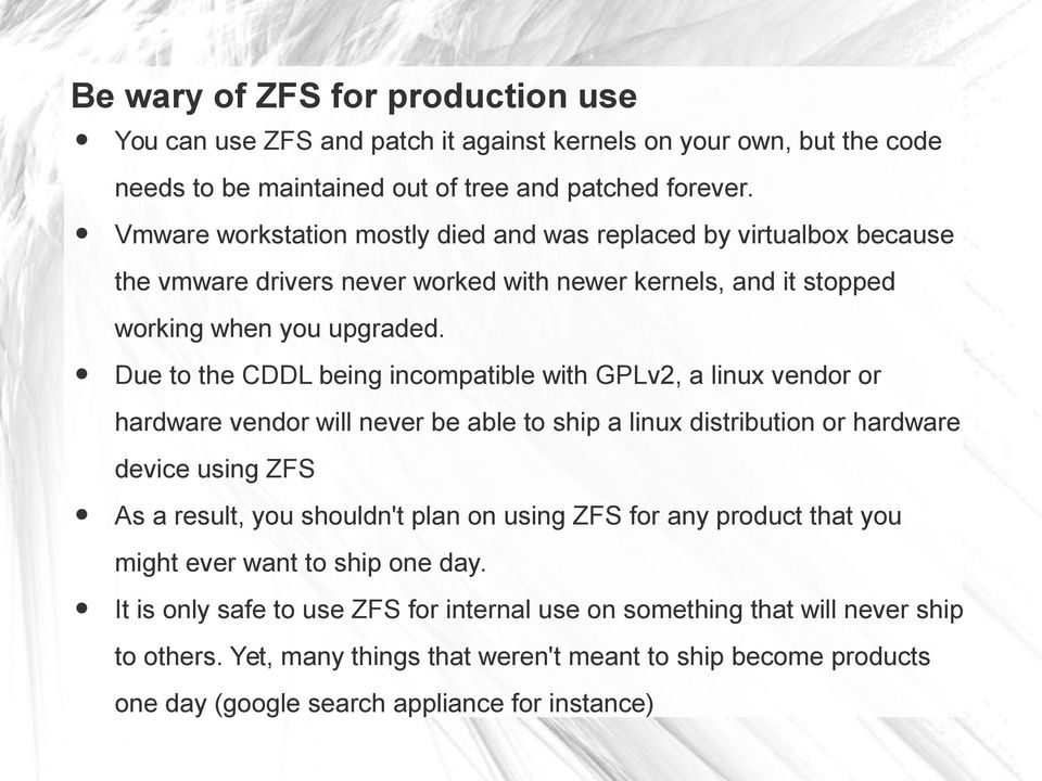 Due to the CDDL being incompatible with GPLv2, a linux vendor or hardware vendor will never be able to ship a linux distribution or hardware device using ZFS As a result, you shouldn't plan on