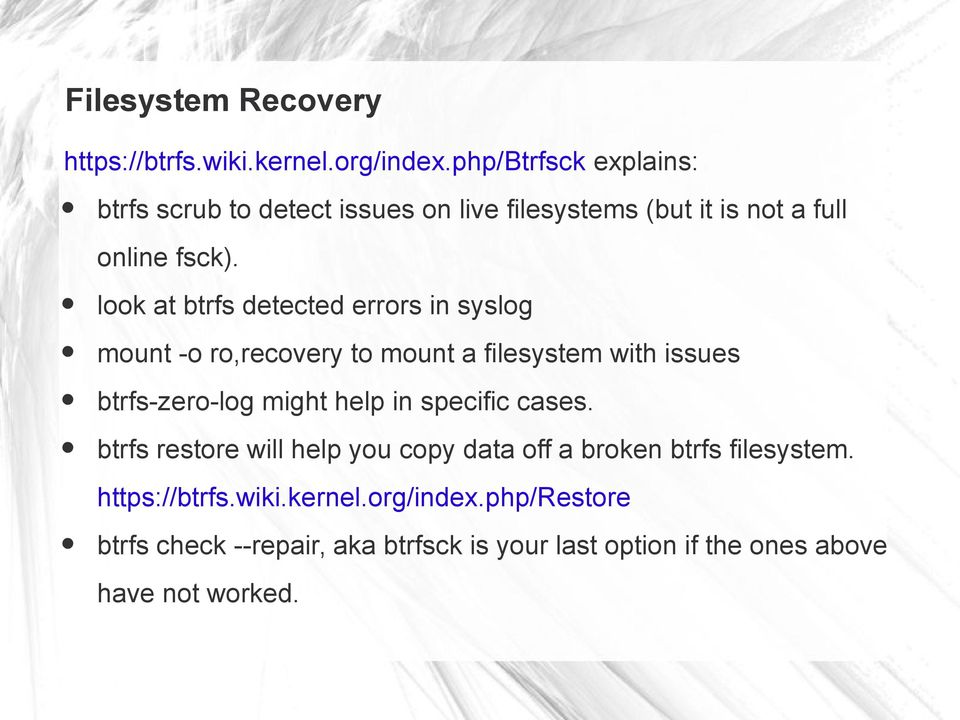 look at btrfs detected errors in syslog mount -o ro,recovery to mount a filesystem with issues btrfs-zero-log might help in