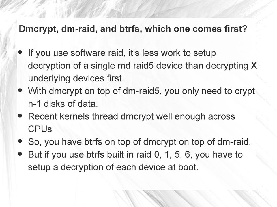 devices first. With dmcrypt on top of dm-raid5, you only need to crypt n-1 disks of data.