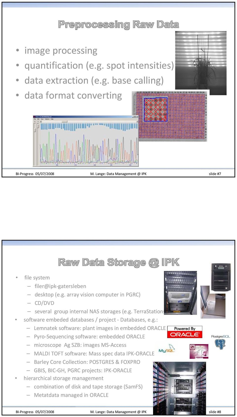 microscope Ag SZB: images MS Access MALDI TOFT software: Mass spec data IPK ORACLE Barley Core Collection: POSTGRES & FOXPRO GBIS, BIC GH, PGRC projects: IPK ORACLE