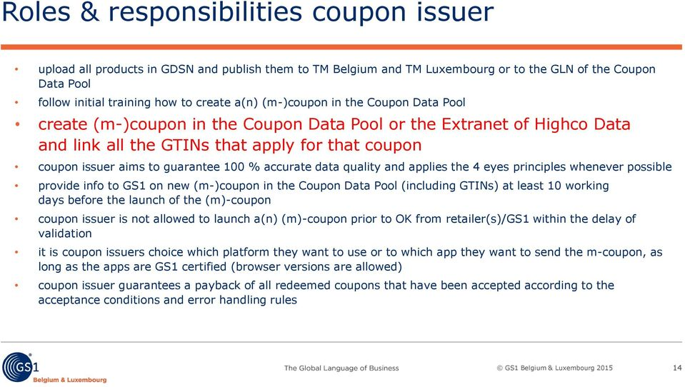 accurate data quality and applies the 4 eyes principles whenever possible provide info to GS1 on new (m-)coupon in the Coupon Data Pool (including GTINs) at least 10 working days before the launch of