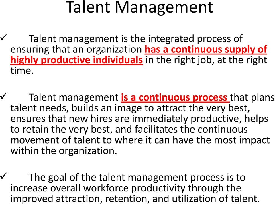Talent management is a continuous process that plans talent needs, builds an image to attract the very best, ensures that new hires are immediately productive,