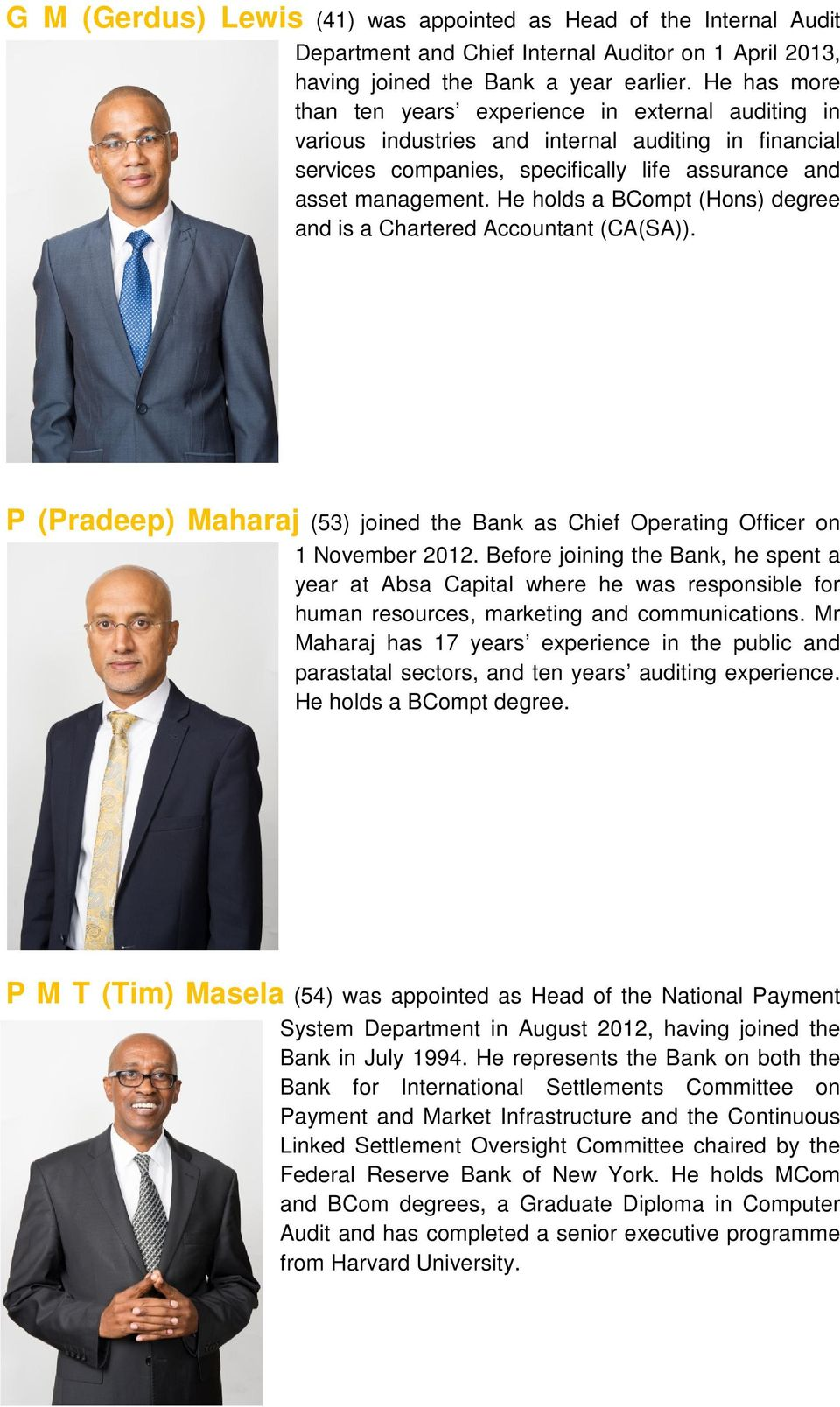 He holds a BCompt (Hons) degree and is a Chartered Accountant (CA(SA)). P (Pradeep) Maharaj (53) joined the Bank as Chief Operating Officer on 1 November 2012.