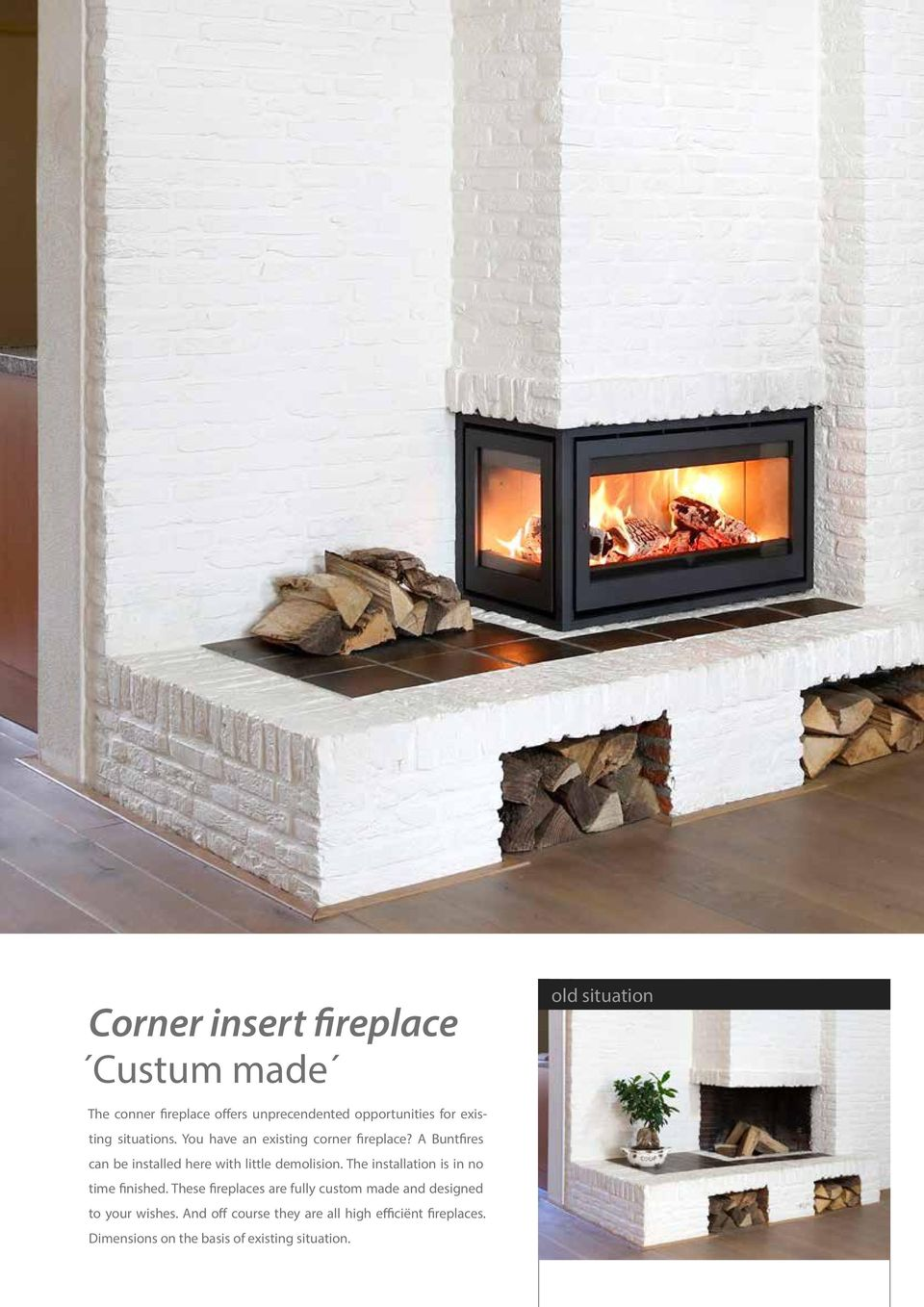 A Buntfires can be installed here with little demolision. The installation is in no time finished.