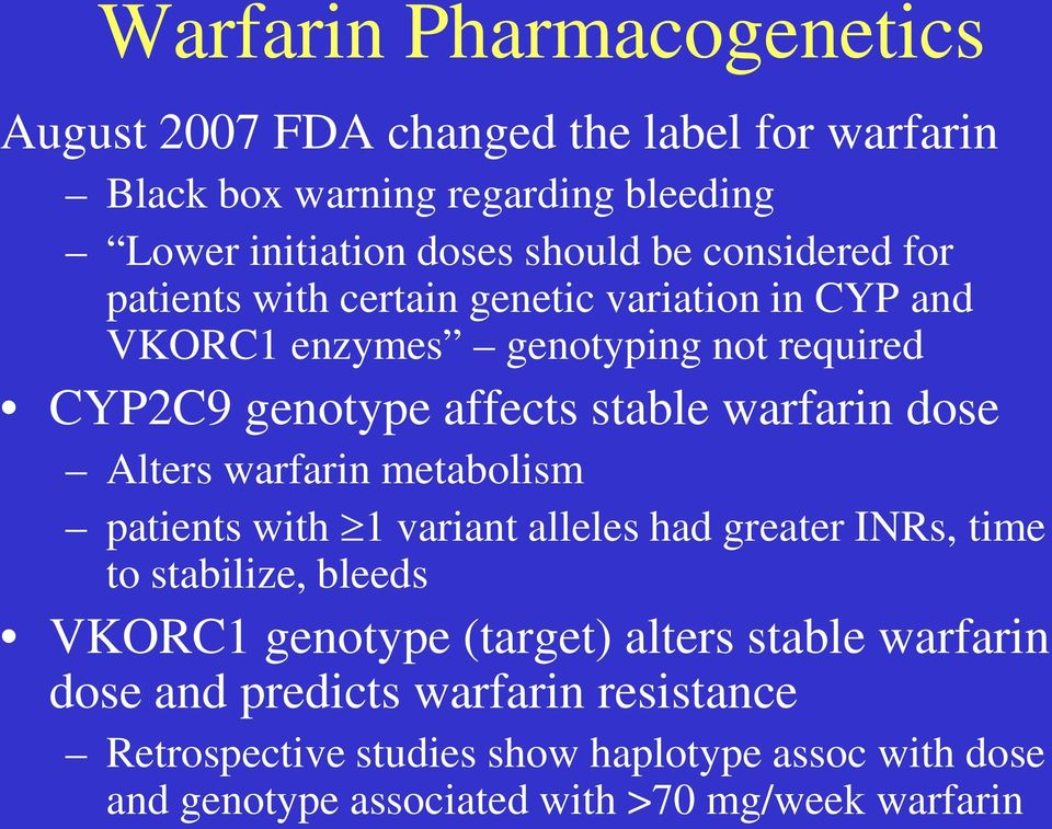 dose Alters warfarin metabolism patients with 1 variant alleles had greater INRs, time to stabilize, bleeds VKORC1 genotype (target) alters