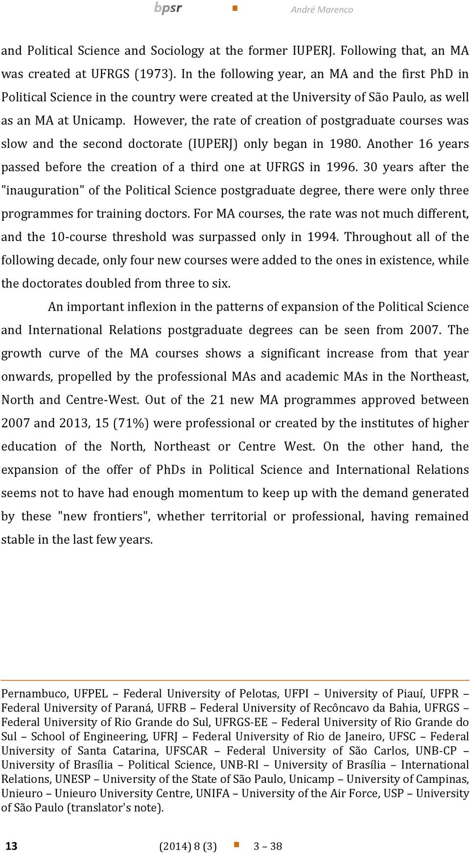 However, the rate of creation of postgraduate courses was slow and the second doctorate (IUPERJ) only began in 1980. Another 16 years passed before the creation of a third one at UFRGS in 1996.