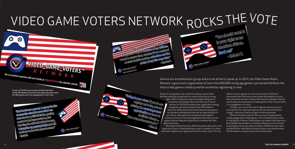In 2014, the Video Game Voters Network, a grassroots organization of more than 600,000 voting age gamers, partnered with Rock the Vote to help gamers stand up and be counted by registering to vote.