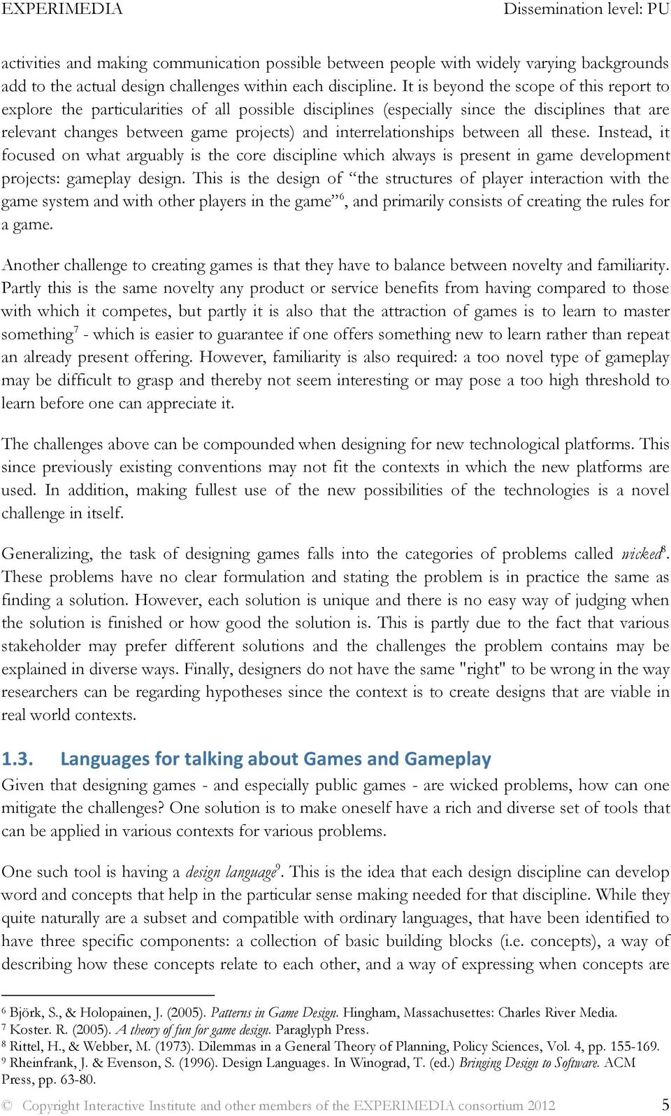interrelationships between all these. Instead, it focused on what arguably is the core discipline which always is present in game development projects: gameplay design.