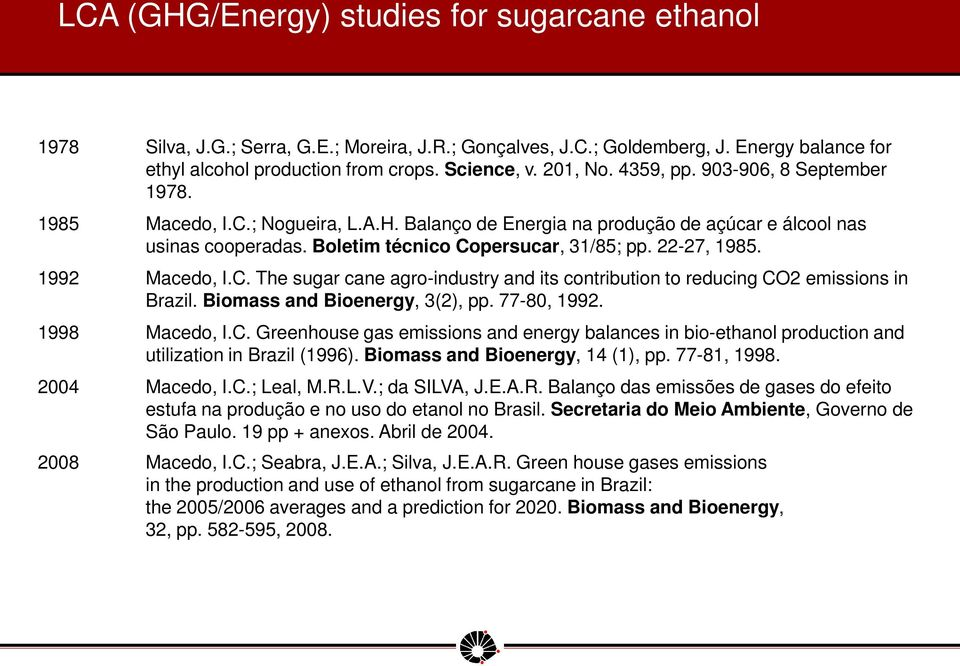 22-27, 1985. 1992 Macedo, I.C. The sugar cane agro-industry and its contribution to reducing CO2 emissions in Brazil. Biomass and Bioenergy, 3(2), pp. 77-80, 1992. 1998 Macedo, I.C. Greenhouse gas emissions and energy balances in bio-ethanol production and utilization in Brazil (1996).