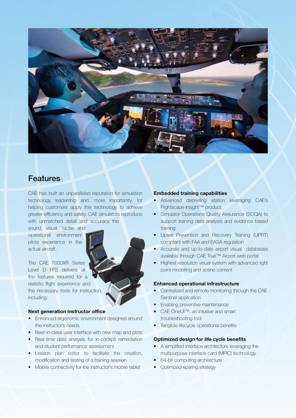 The CAE 7000XR Series Level D FFS delivers all the features required for a realistic flight experience and the necessary tools for instruction, including: Next generation instructor office Enhanced