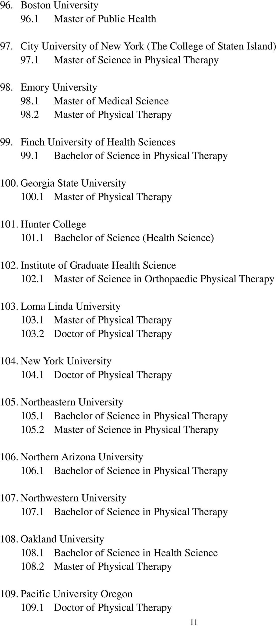 1 Master of Physical Therapy 101. Hunter College 101.1 Bachelor of Science (Health Science) 102. Institute of Graduate Health Science 102.1 Master of Science in Orthopaedic Physical Therapy 103.