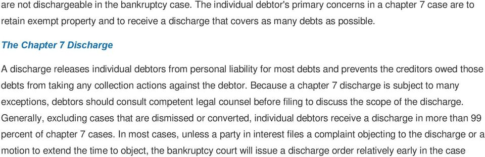 The Chapter 7 Discharge A discharge releases individual debtors from personal liability for most debts and prevents the creditors owed those debts from taking any collection actions against the