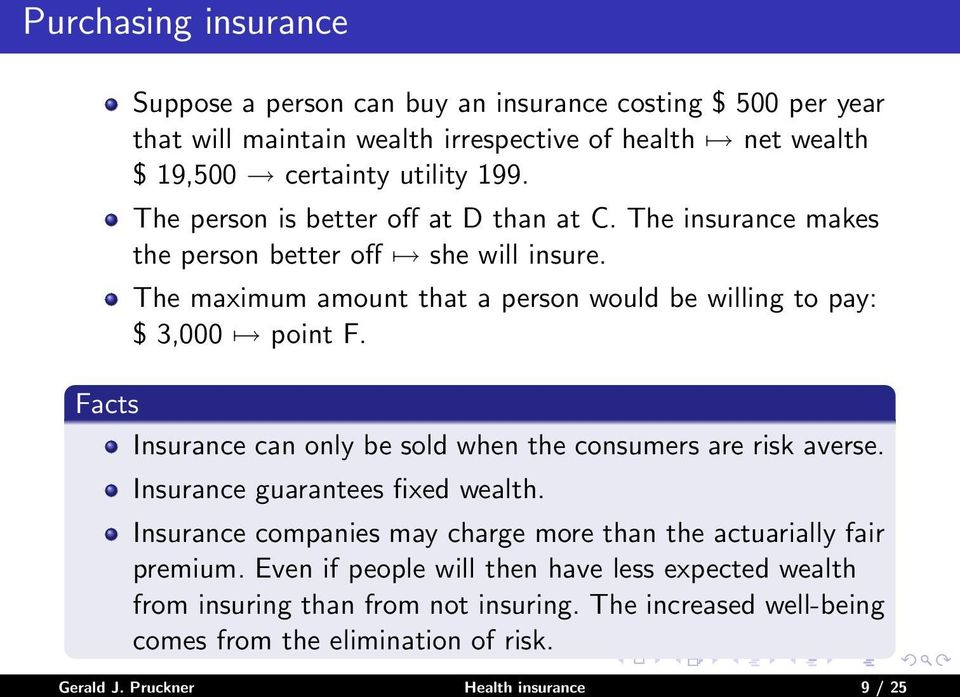 Facts Insurance can only be sold when the consumers are risk averse. Insurance guarantees fixed wealth. Insurance companies may charge more than the actuarially fair premium.