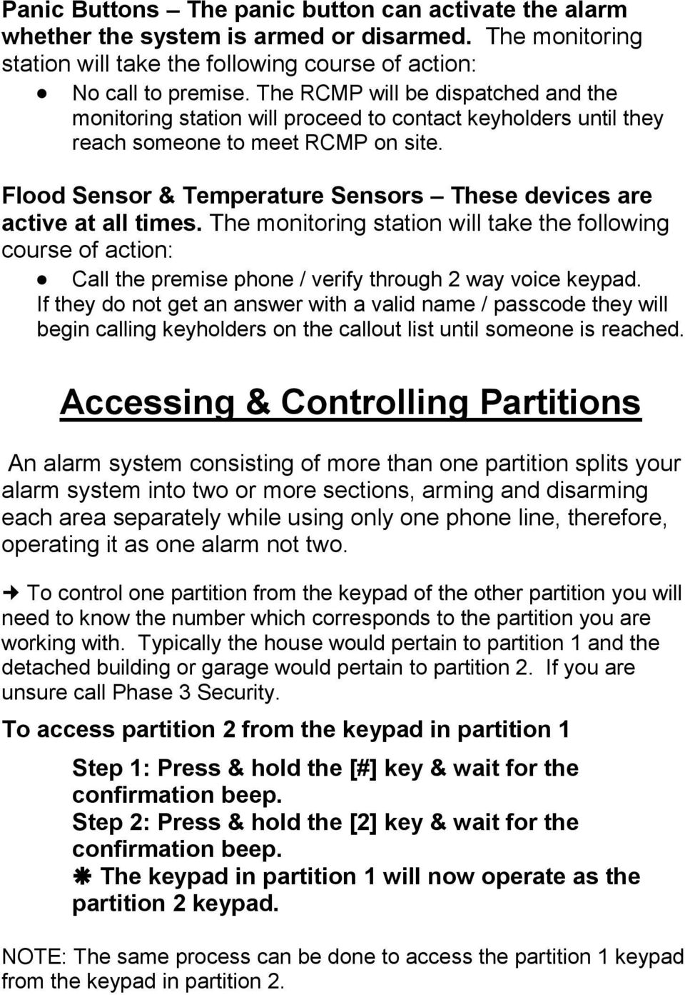 Flood Sensor & Temperature Sensors These devices are active at all times. The monitoring station will take the following course of action: Call the premise phone / verify through 2 way voice keypad.