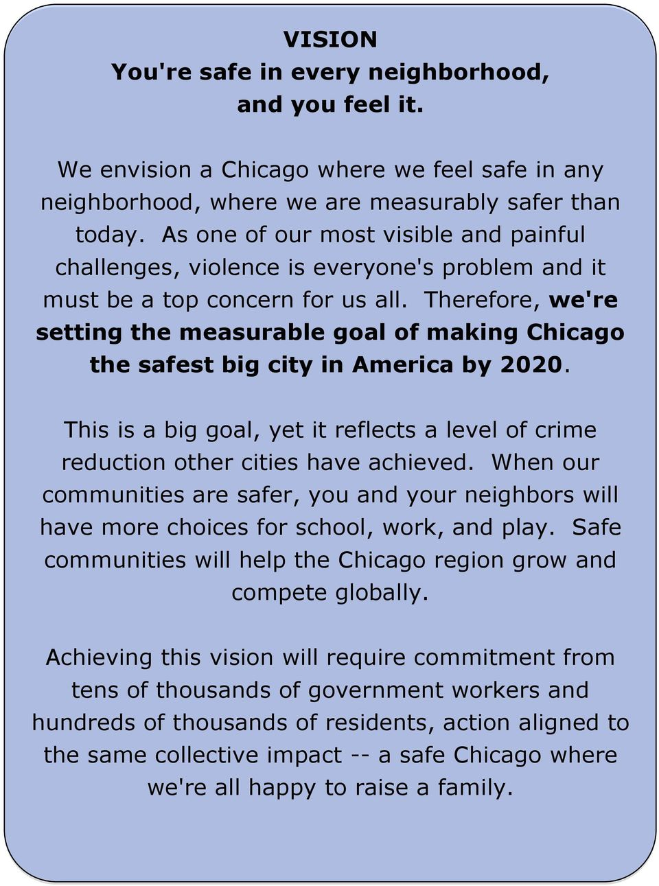 Therefore, we're setting the measurable goal of making Chicago the safest big city in America by 2020. This is a big goal, yet it reflects a level of crime reduction other cities have achieved.