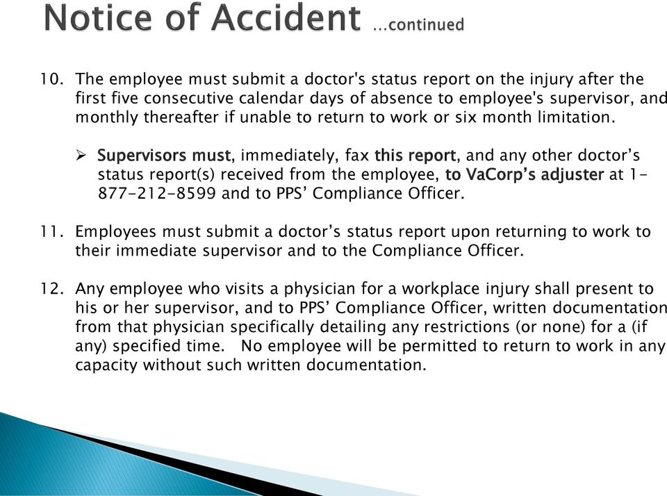 Supervisors must, immediately, fax this report, and any other doctor s status report(s) received from the employee, to VaCorp s adjuster at 1-877-212-8599 and to PPS Compliance Officer. 11.