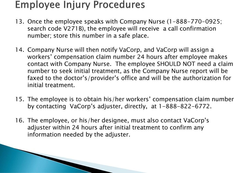 The employee SHOULD NOT need a claim number to seek initial treatment, as the Company Nurse report will be faxed to the doctor s/provider s office and will be the authorization for initial treatment.