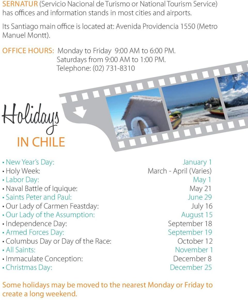 Telephone: (02) 731-8310 Holidays IN CHILE New Year s Day: January 1 Holy Week: March - April (Varies) Labor Day: May 1 Naval Battle of Iquique: May 21 Saints Peter and Paul: June 29 Our Lady of