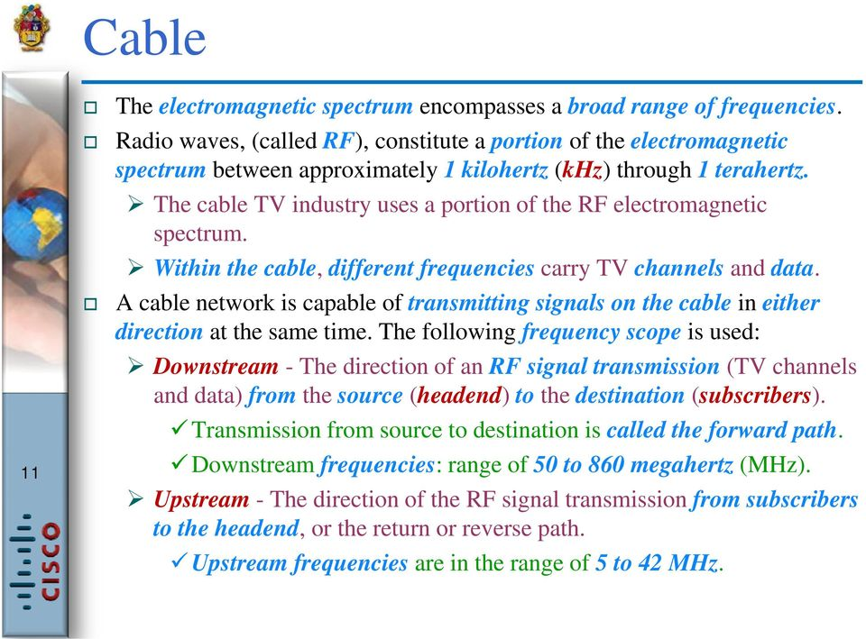 The cable TV industry uses a portion of the RF electromagnetic spectrum. Within the cable, different frequencies carry TV channels and data.