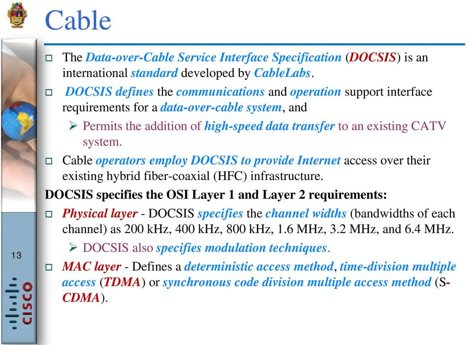 Cable operators employ DOCSIS to provide Internet access over their existing hybrid fiber-coaxial (HFC) infrastructure.