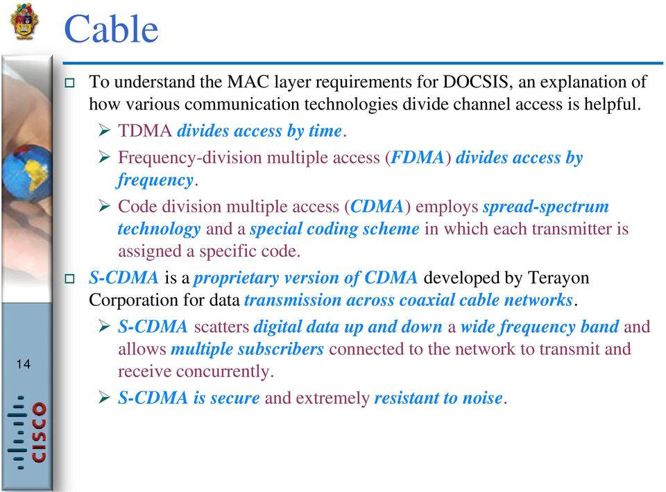 Code division multiple access (CDMA) employs spread-spectrum spectrum technology and a special coding scheme in which each transmitter is assigned a specific code.
