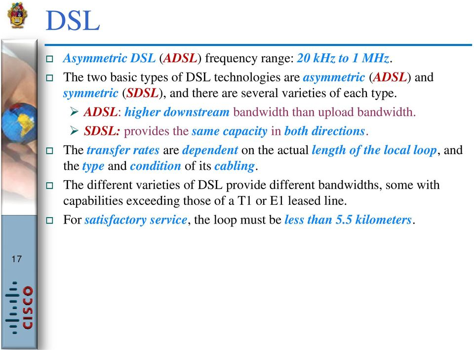ADSL: higher downstream bandwidth than upload bandwidth. SDSL: provides the same capacity in both directions.