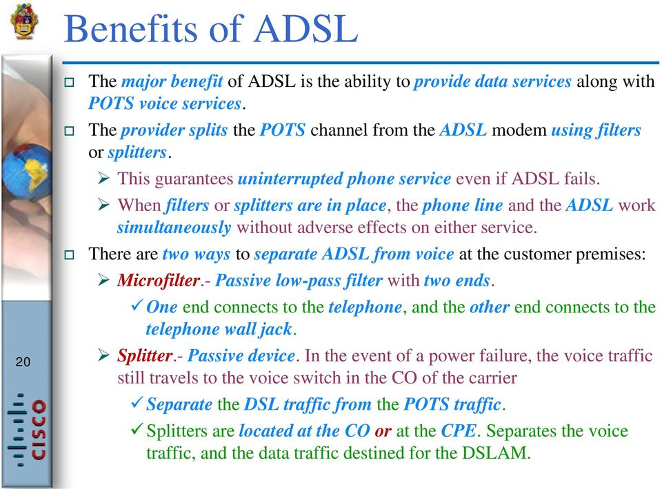 There are two ways to separate ADSL from voice at the customer premises: Microfilter.- Passive low-pass filter with two ends.