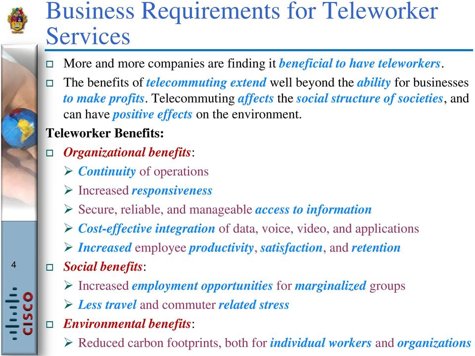 Teleworker Benefits: Organizational benefits: Continuity of operations Increased responsiveness Secure, reliable, and manageable access to information Cost-effective integration of data, voice,