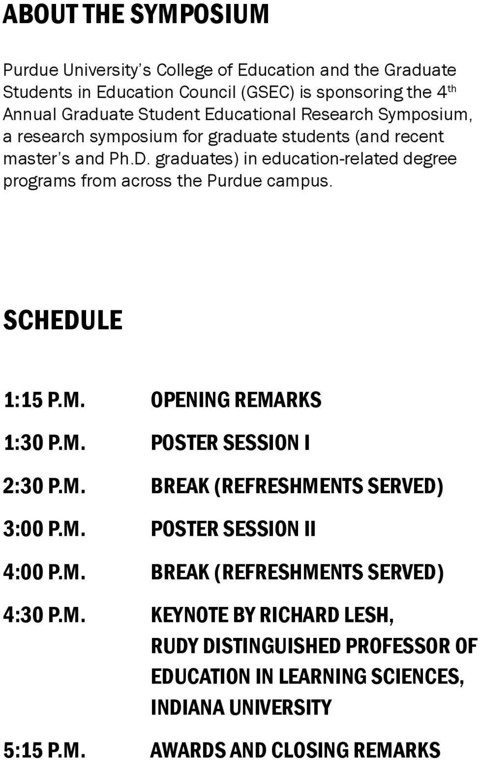 graduates) in education-related degree programs from across the Purdue campus. schedule 1:15 p.m. Opening remarks 1:30 p.m. Poster Session I 2:30 p.m. Break (refreshments served) 3:00 p.