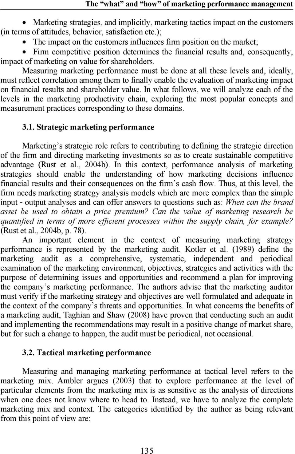 Measuring marketing performance must be done at all these levels and, ideally, must reflect correlation among them to finally enable the evaluation of marketing impact on financial results and