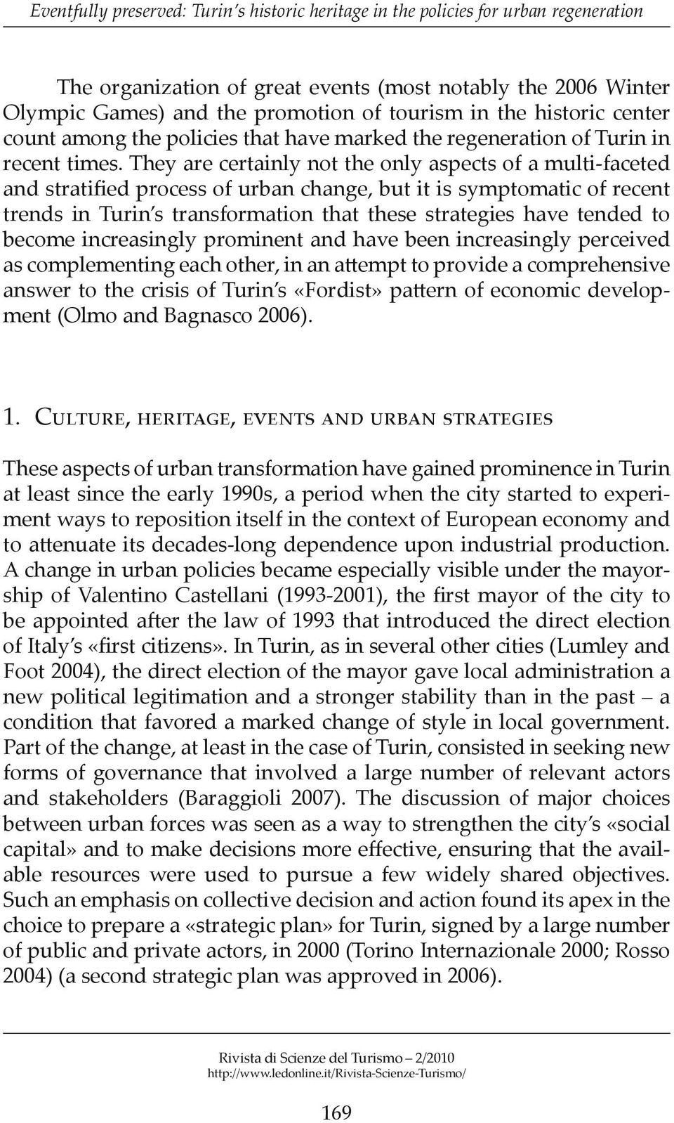 They are certainly not the only aspects of a multi-faceted and stratified process of urban change, but it is symptomatic of recent trends in Turin s transformation that these strategies have tended