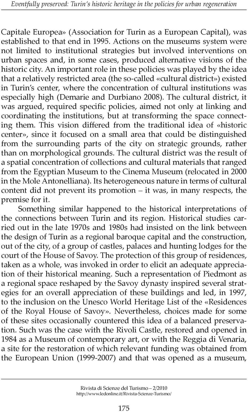An important role in these policies was played by the idea that a relatively restricted area (the so-called «cultural district») existed in Turin s center, where the concentration of cultural